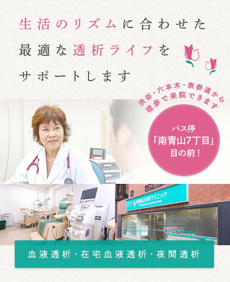 生活のリズムに合わせた最適な透析ライフをサポートします 渋谷・六本木・表参道から 徒歩で来院できます バス停「南青山7丁目」目の前 ! 血液透析・在宅血液透析・夜間透析